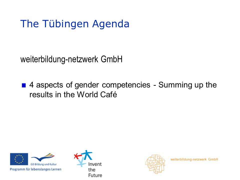 weiterbildung-netzwerk GmbH The Tübingen Agenda weiterbildung-netzwerk GmbH 4 aspects of gender competencies - Summing up the results in the World Café