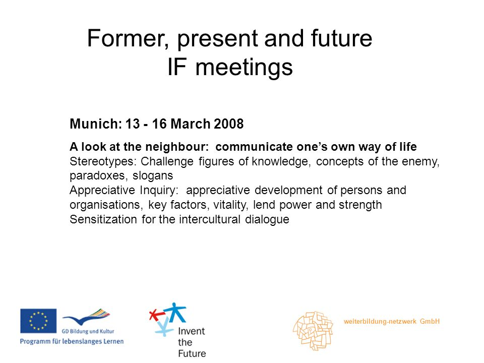 weiterbildung-netzwerk GmbH Former, present and future IF meetings Munich: March 2008 A look at the neighbour: communicate ones own way of life Stereotypes: Challenge figures of knowledge, concepts of the enemy, paradoxes, slogans Appreciative Inquiry: appreciative development of persons and organisations, key factors, vitality, lend power and strength Sensitization for the intercultural dialogue