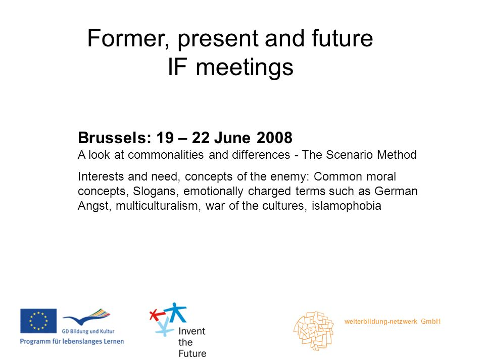 weiterbildung-netzwerk GmbH Former, present and future IF meetings Brussels: 19 – 22 June 2008 A look at commonalities and differences - The Scenario Method Interests and need, concepts of the enemy: Common moral concepts, Slogans, emotionally charged terms such as German Angst, multiculturalism, war of the cultures, islamophobia