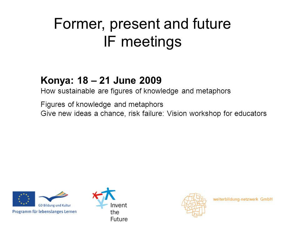 weiterbildung-netzwerk GmbH Former, present and future IF meetings Konya: 18 – 21 June 2009 How sustainable are figures of knowledge and metaphors Figures of knowledge and metaphors Give new ideas a chance, risk failure: Vision workshop for educators