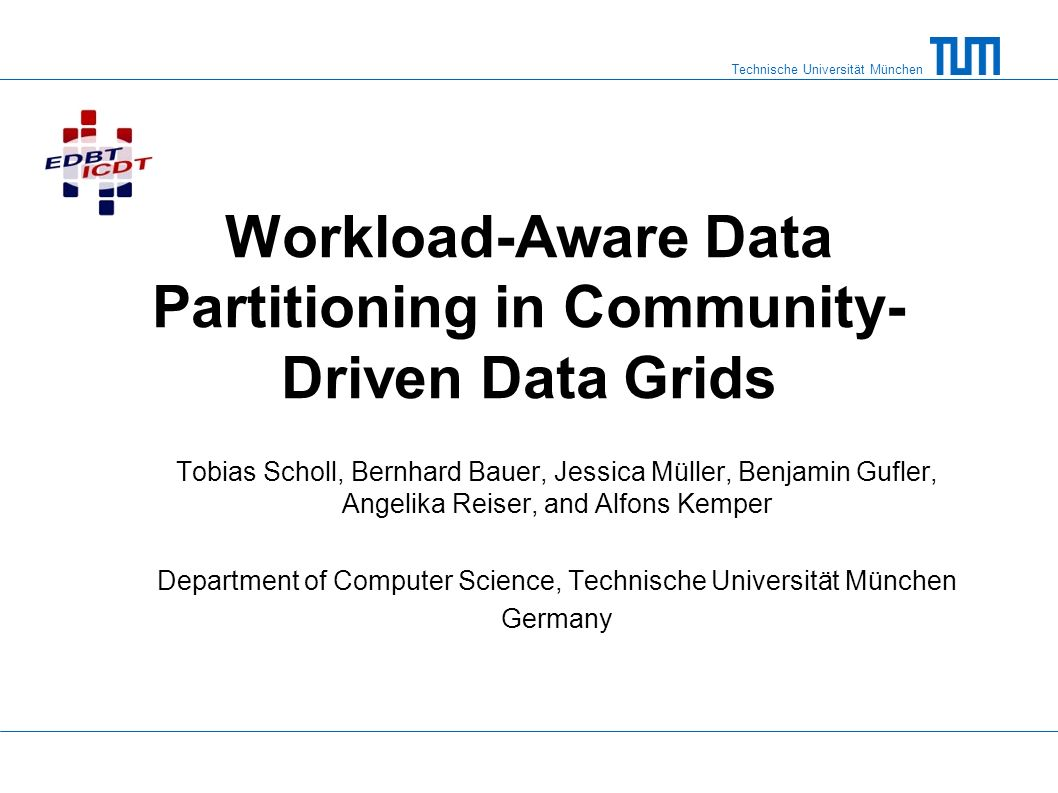 Technische Universität München Workload-Aware Data Partitioning in Community- Driven Data Grids Tobias Scholl, Bernhard Bauer, Jessica Müller, Benjami
