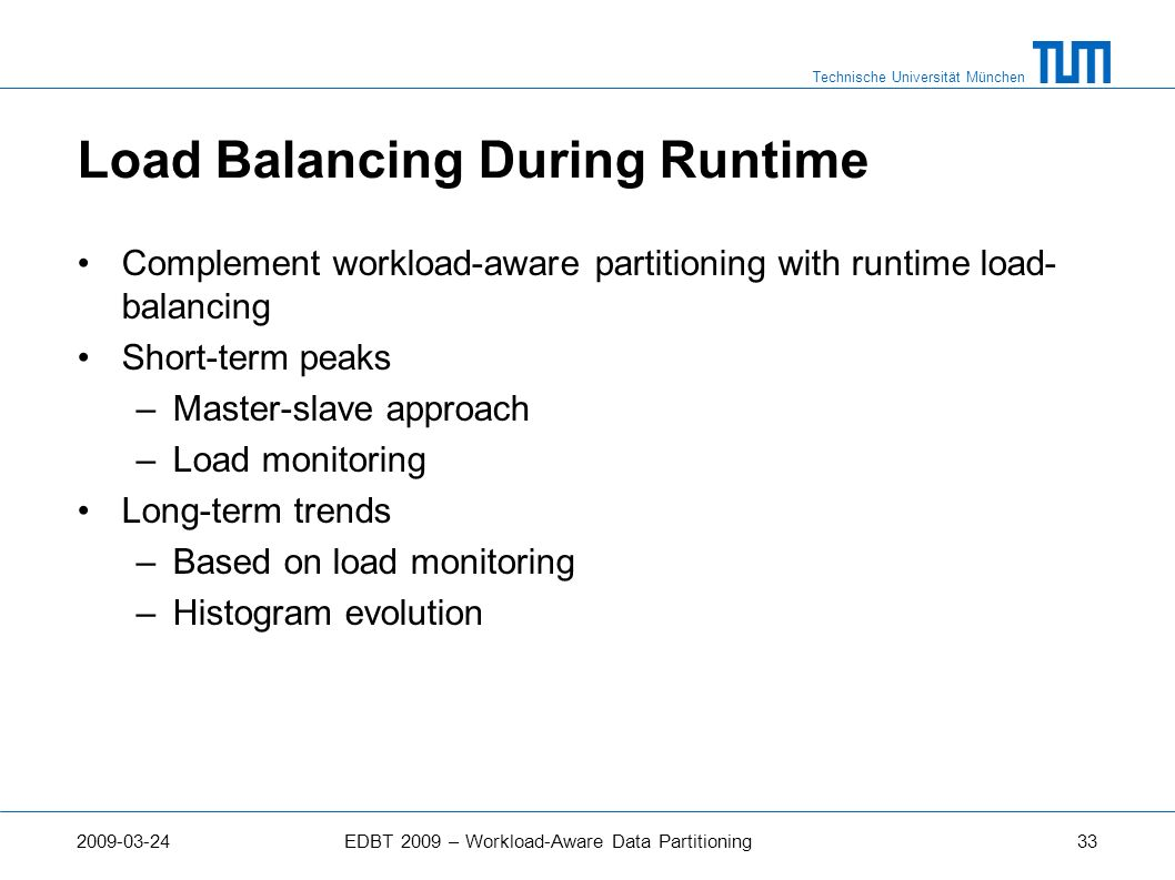 Technische Universität München 2009-03-24EDBT 2009 – Workload-Aware Data Partitioning33 Load Balancing During Runtime Complement workload-aware partit