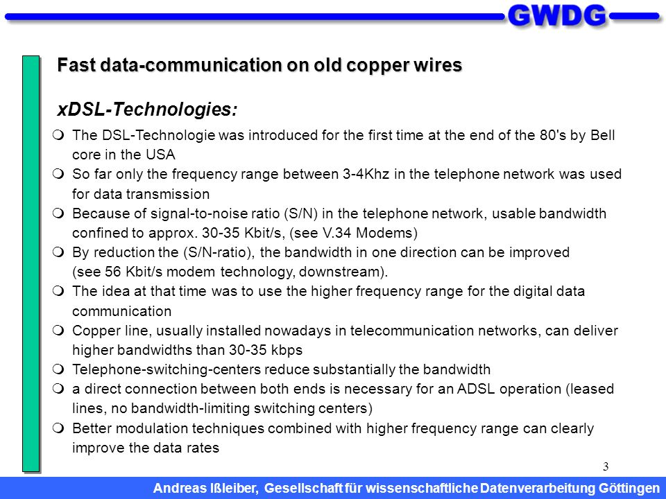 3 Fast data-communication on old copper wires The DSL-Technologie was introduced for the first time at the end of the 80's by Bell core in the USA So