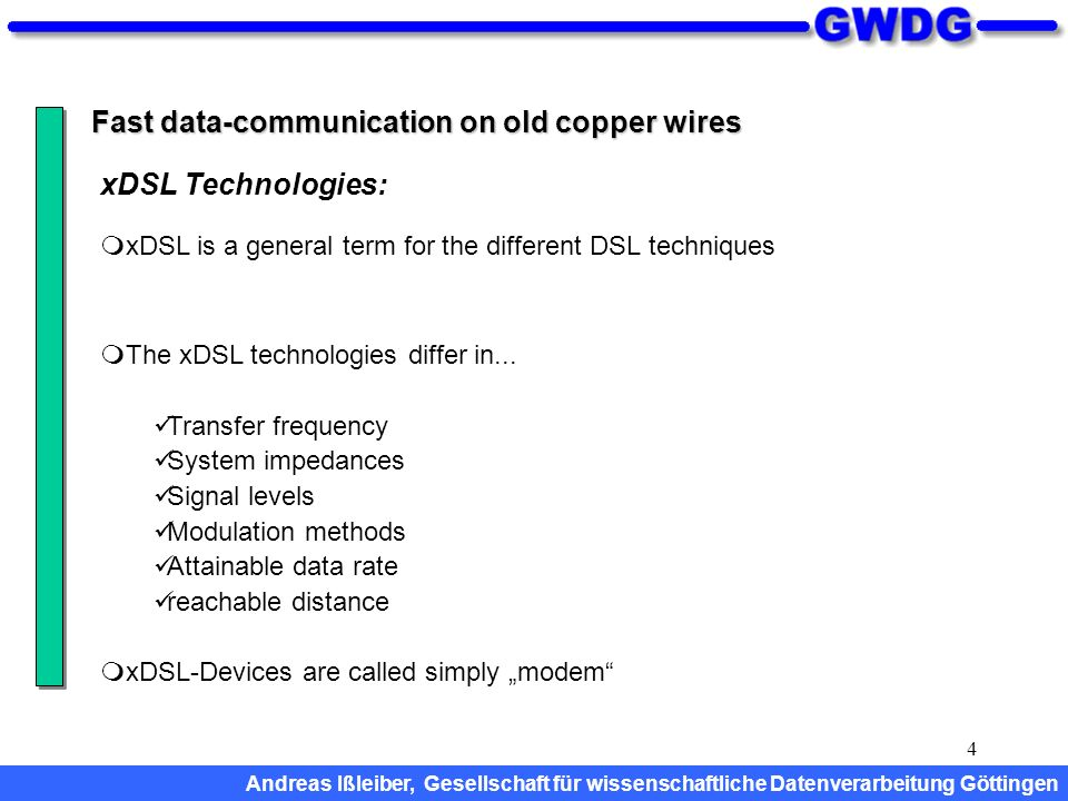 4 Fast data-communication on old copper wires xDSL is a general term for the different DSL techniques The xDSL technologies differ in...