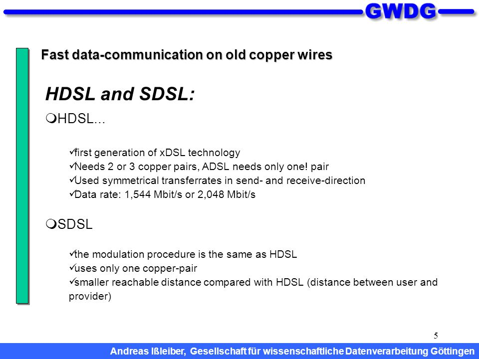 5 Fast data-communication on old copper wires HDSL... first generation of xDSL technology Needs 2 or 3 copper pairs, ADSL needs only one! pair Used sy