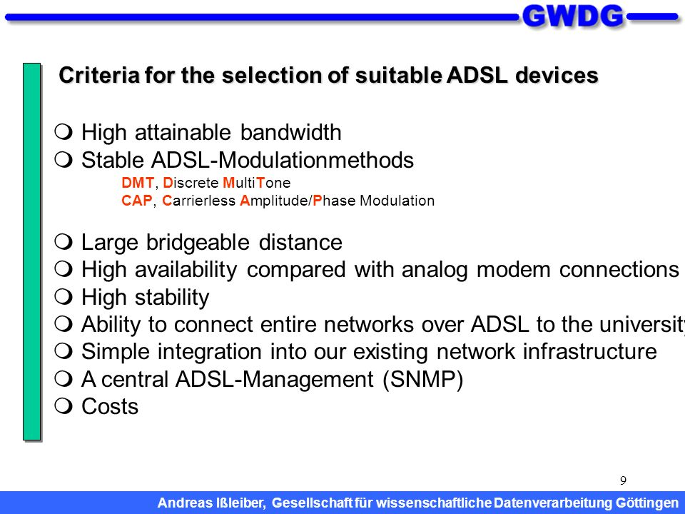 9 Criteria for the selection of suitable ADSL devices High attainable bandwidth Stable ADSL-Modulationmethods DMT, Discrete MultiTone CAP, Carrierless