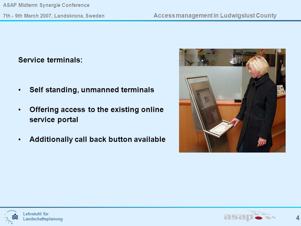 Lehrstuhl für Landschaftsplanung 4 ASAP Midterm Synergie Conference 7th.- 9th March 2007, Landskrona, Sweden Access management in Ludwigslust County Service terminals: Self standing, unmanned terminals Offering access to the existing online service portal Additionally call back button available