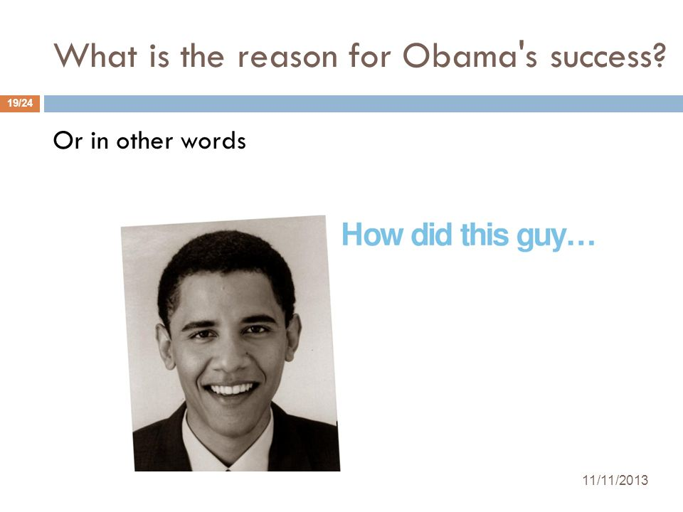 What is the reason for Obama's success? 11/11/2013 19/24 Or in other words
