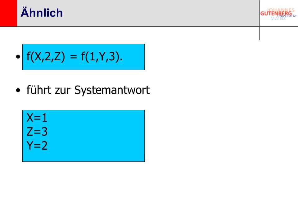 Ähnlich f(X,2,Z) = f(1,Y,3). führt zur Systemantwort X=1 Z=3 Y=2