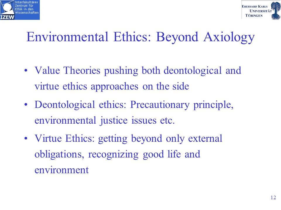 12 Environmental Ethics: Beyond Axiology Value Theories pushing both deontological and virtue ethics approaches on the side Deontological ethics: Precautionary principle, environmental justice issues etc.