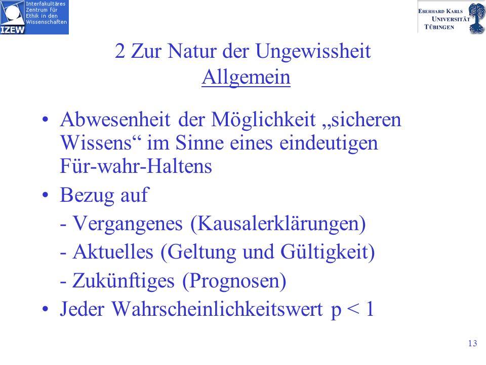 13 2 Zur Natur der Ungewissheit Allgemein Abwesenheit der Möglichkeit sicheren Wissens im Sinne eines eindeutigen Für-wahr-Haltens Bezug auf - Vergangenes (Kausalerklärungen) - Aktuelles (Geltung und Gültigkeit) - Zukünftiges (Prognosen) Jeder Wahrscheinlichkeitswert p < 1