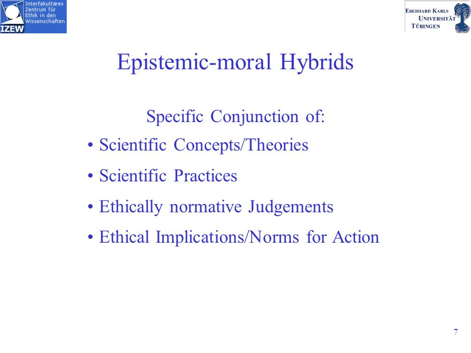 7 Epistemic-moral Hybrids Specific Conjunction of: Scientific Concepts/Theories Scientific Practices Ethically normative Judgements Ethical Implications/Norms for Action