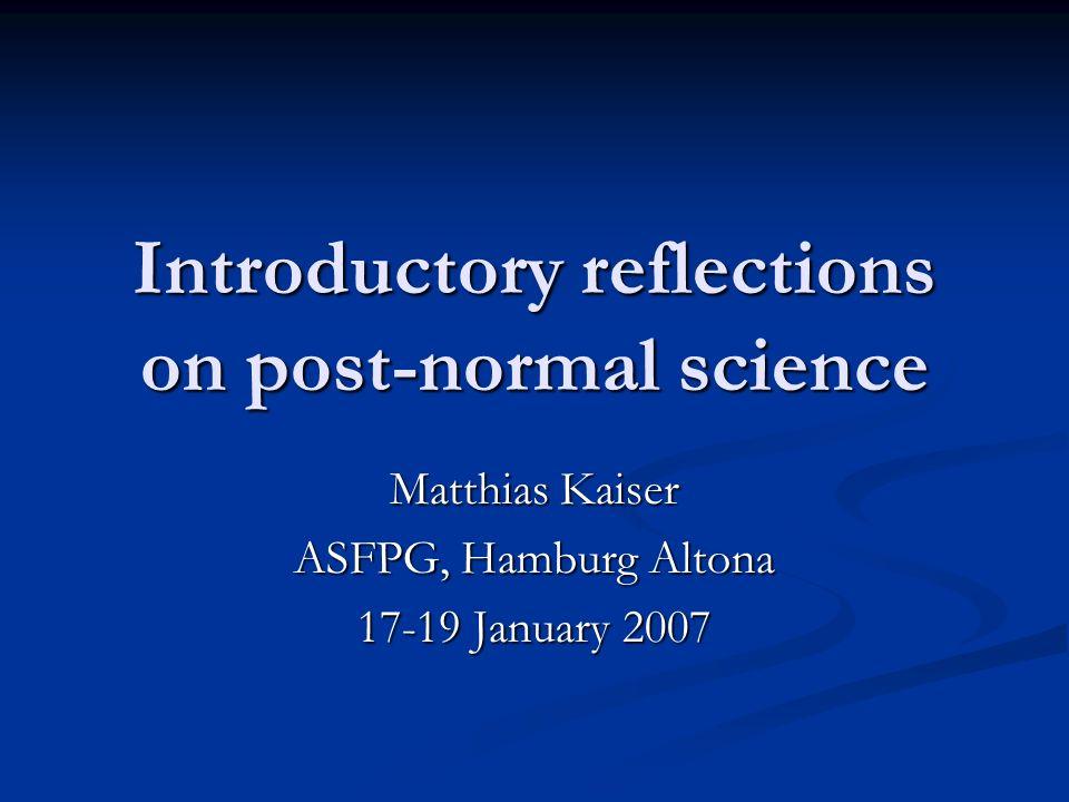 Introductory reflections on post-normal science Matthias Kaiser ASFPG, Hamburg Altona 17-19 January 2007