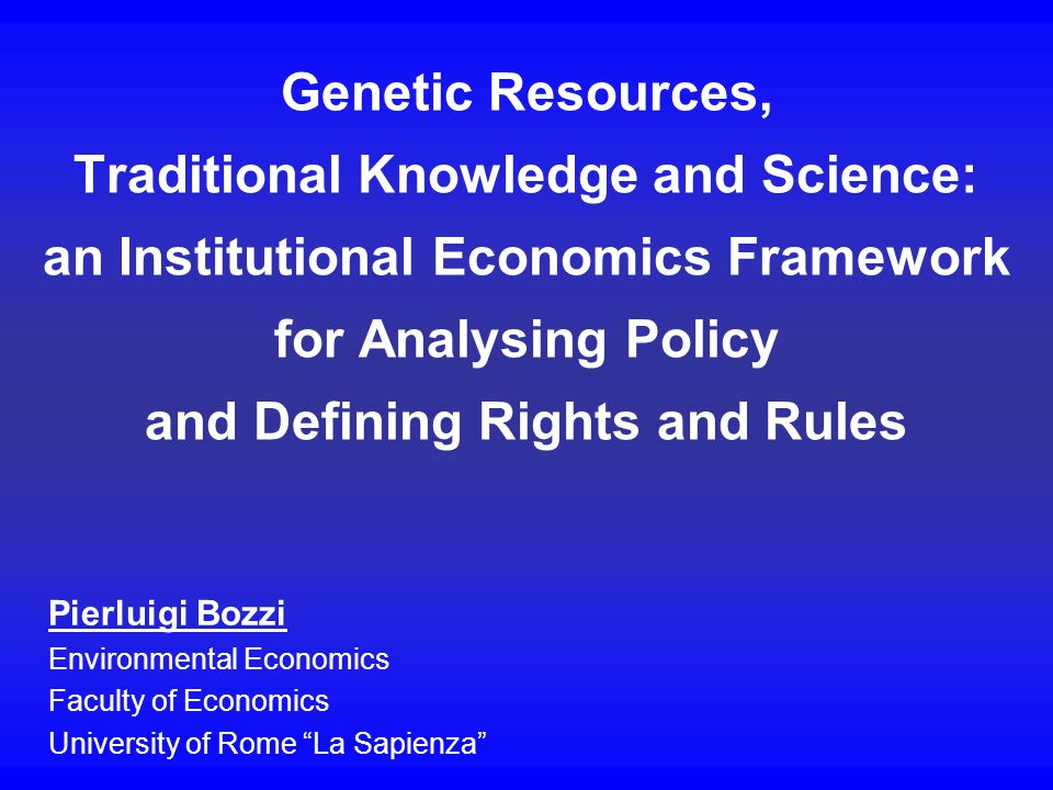 Genetic Resources, Traditional Knowledge and Science: an Institutional Economics Framework for Analysing Policy and Defining Rights and Rules Pierluig