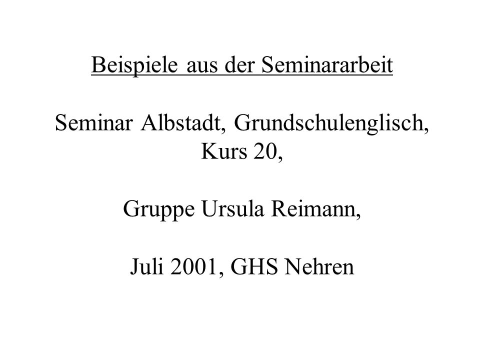 Beispiele aus der Seminararbeit Seminar Albstadt, Grundschulenglisch, Kurs 20, Gruppe Ursula Reimann, Juli 2001, GHS Nehren
