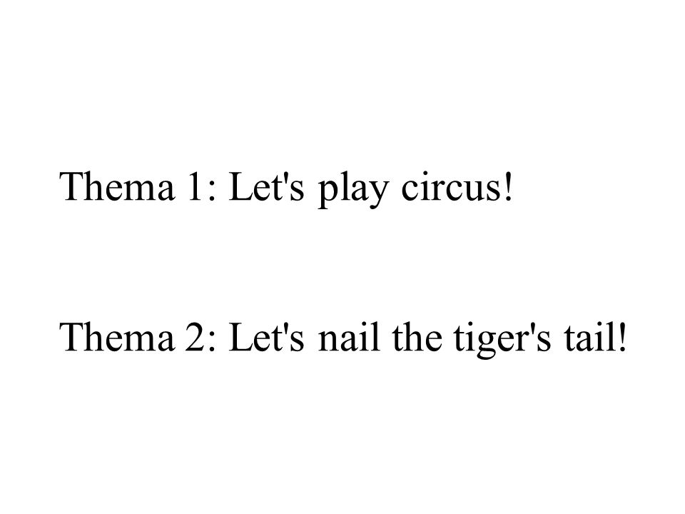 Thema 1: Let s play circus! Thema 2: Let s nail the tiger s tail!