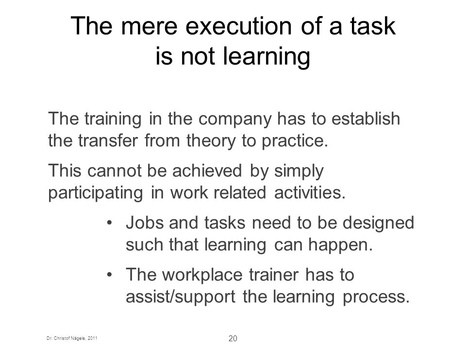Dr. Christof Nägele, 2011 20 The mere execution of a task is not learning The training in the company has to establish the transfer from theory to pra