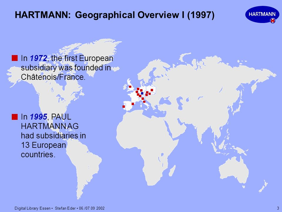 Digital Library Essen Stefan Eder 06./07.09 2002 3 HARTMANN: Geographical Overview I (1997) In 1972, the first European subsidiary was founded in Chât