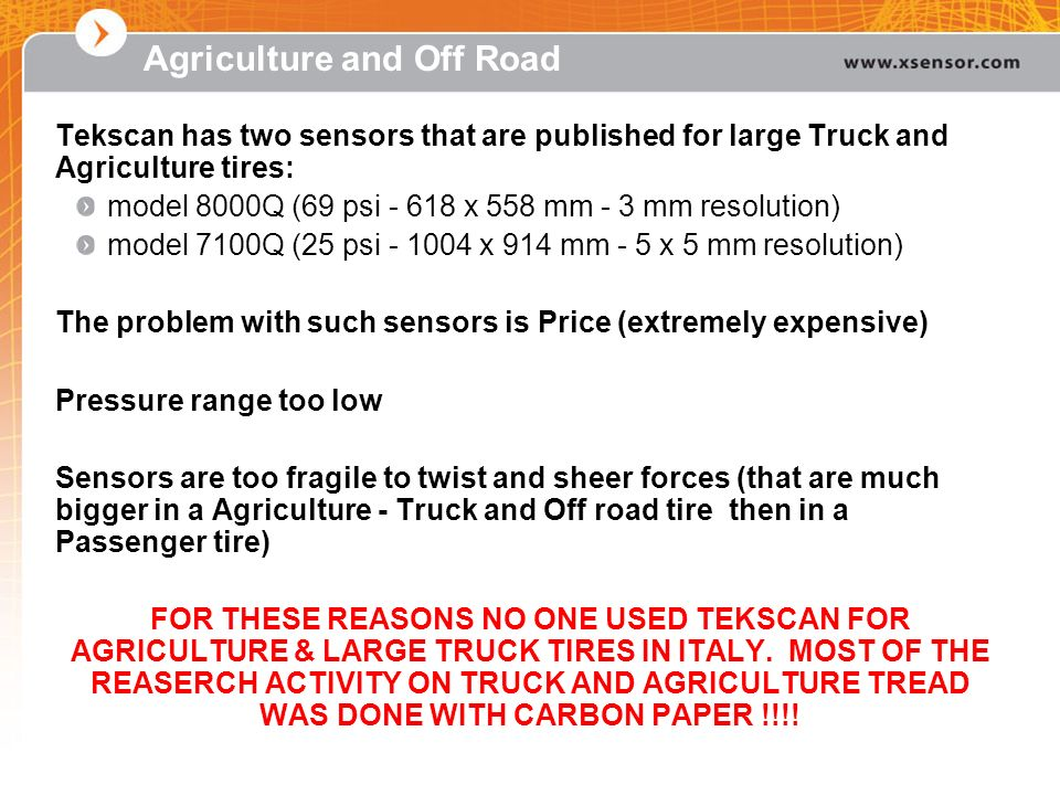 Agriculture and Off Road Tekscan has two sensors that are published for large Truck and Agriculture tires: model 8000Q (69 psi - 618 x 558 mm - 3 mm r