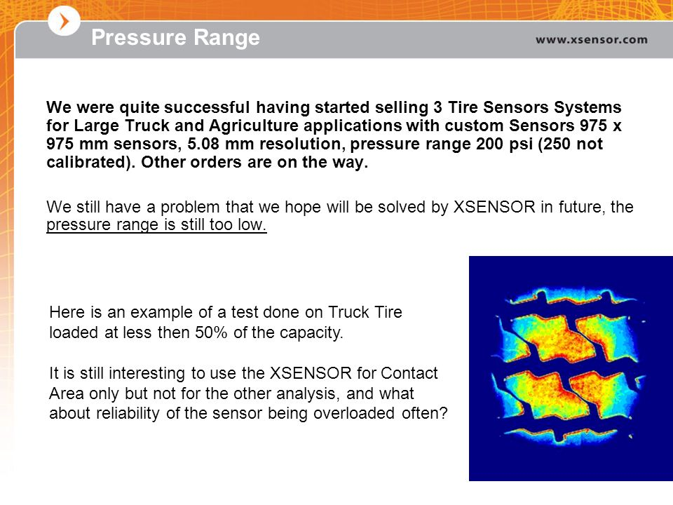Pressure Range We were quite successful having started selling 3 Tire Sensors Systems for Large Truck and Agriculture applications with custom Sensors