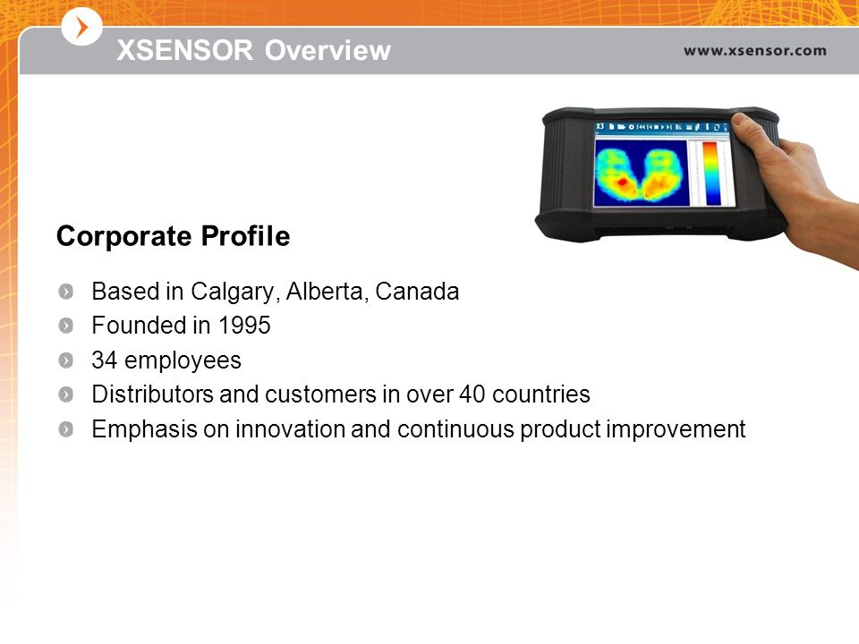 XSENSOR Overview Based in Calgary, Alberta, Canada Founded in 1995 34 employees Distributors and customers in over 40 countries Emphasis on innovation