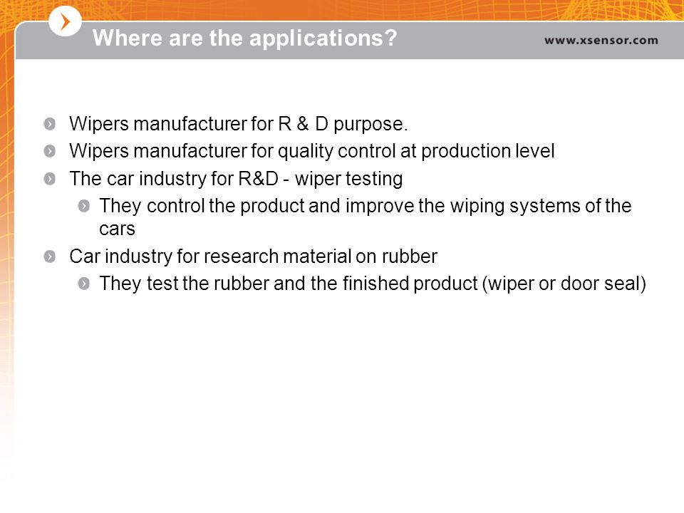 Where are the applications? Wipers manufacturer for R & D purpose. Wipers manufacturer for quality control at production level The car industry for R&