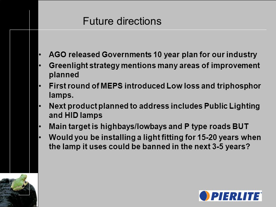 Future directions AGO released Governments 10 year plan for our industry Greenlight strategy mentions many areas of improvement planned First round of MEPS introduced Low loss and triphosphor lamps.