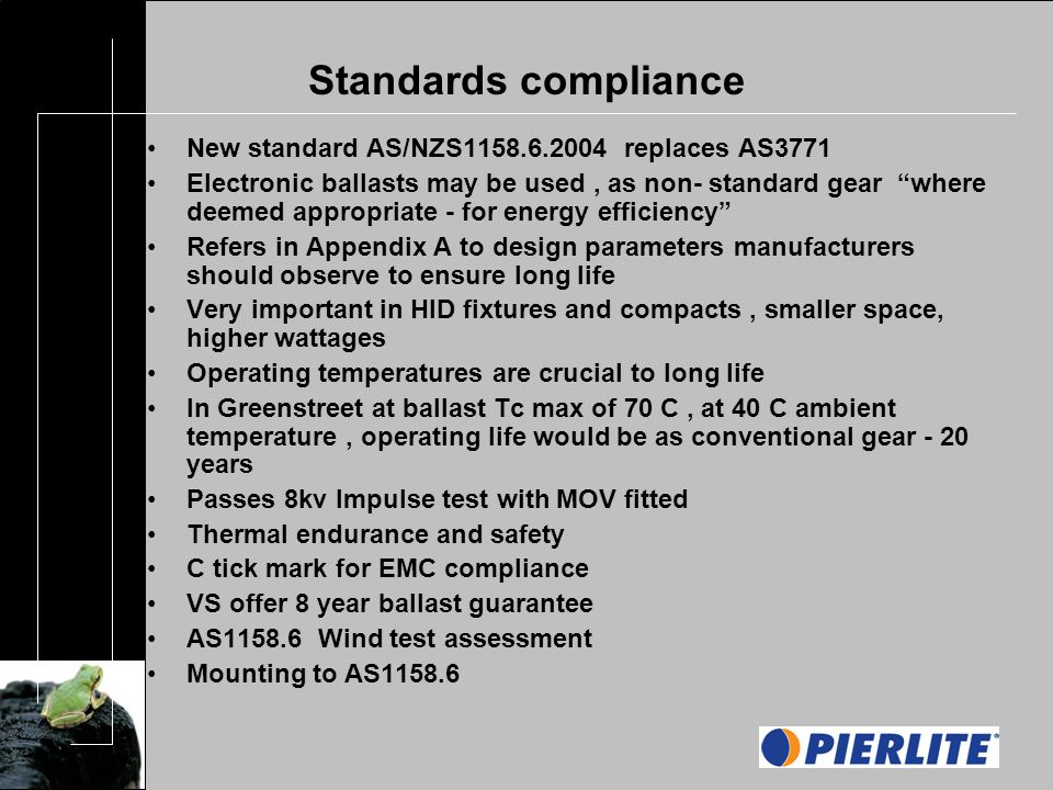 Standards compliance New standard AS/NZS replaces AS3771 Electronic ballasts may be used, as non- standard gear where deemed appropriate - for energy efficiency Refers in Appendix A to design parameters manufacturers should observe to ensure long life Very important in HID fixtures and compacts, smaller space, higher wattages Operating temperatures are crucial to long life In Greenstreet at ballast Tc max of 70 C, at 40 C ambient temperature, operating life would be as conventional gear - 20 years Passes 8kv Impulse test with MOV fitted Thermal endurance and safety C tick mark for EMC compliance VS offer 8 year ballast guarantee AS Wind test assessment Mounting to AS1158.6