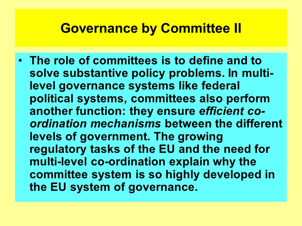 Governance by Committee II The role of committees is to define and to solve substantive policy problems. In multi- level governance systems like feder