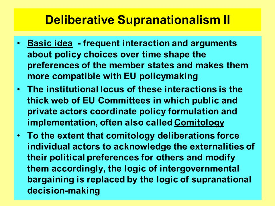 Deliberative Supranationalism II Basic idea - frequent interaction and arguments about policy choices over time shape the preferences of the member st