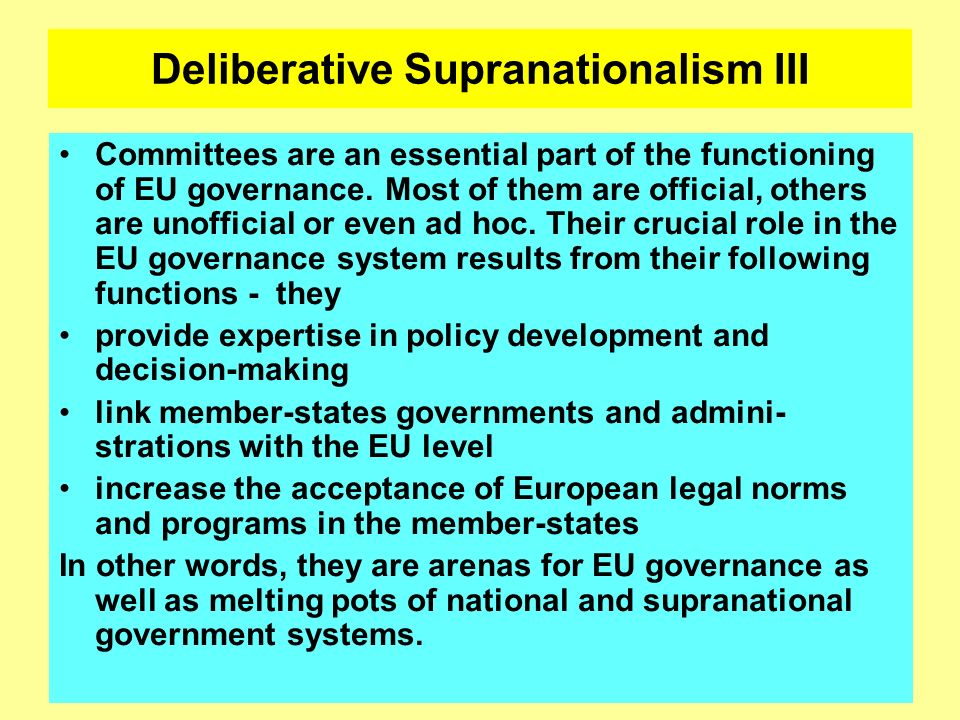 Deliberative Supranationalism III Committees are an essential part of the functioning of EU governance. Most of them are official, others are unoffici