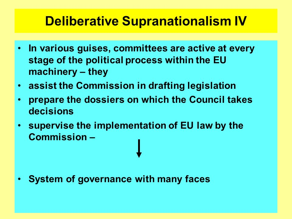 Deliberative Supranationalism IV In various guises, committees are active at every stage of the political process within the EU machinery – they assis