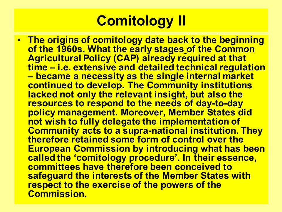 Comitology II The origins of comitology date back to the beginning of the 1960s. What the early stages of the Common Agricultural Policy (CAP) already
