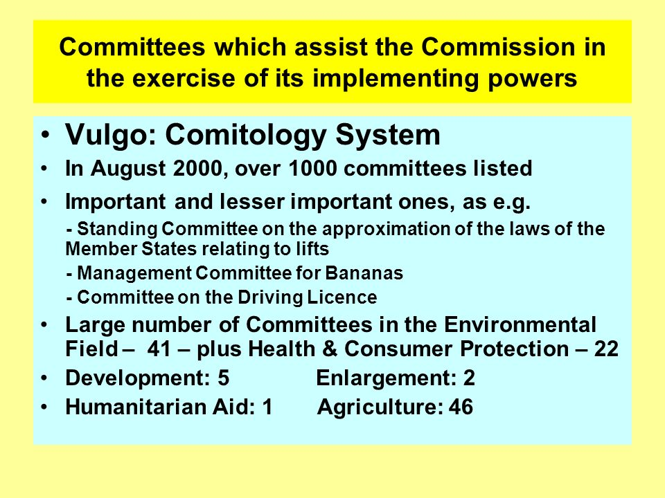 Committees which assist the Commission in the exercise of its implementing powers Vulgo: Comitology System In August 2000, over 1000 committees listed