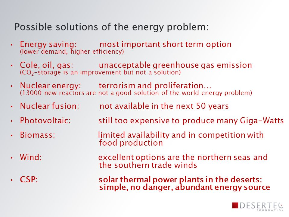 Possible solutions of the energy problem: Energy saving: most important short term option (lower demand, higher efficiency) Cole, oil, gas: unacceptable greenhouse gas emission (CO 2 -storage is an improvement but not a solution) Nuclear energy: terrorism and proliferation… (13000 new reactors are not a good solution of the world energy problem) Nuclear fusion: not available in the next 50 years Photovoltaic: still too expensive to produce many Giga-Watts Biomass: limited availability and in competition with food production Wind: excellent options are the northern seas and the southern trade winds CSP: solar thermal power plants in the deserts: simple, no danger, abundant energy source