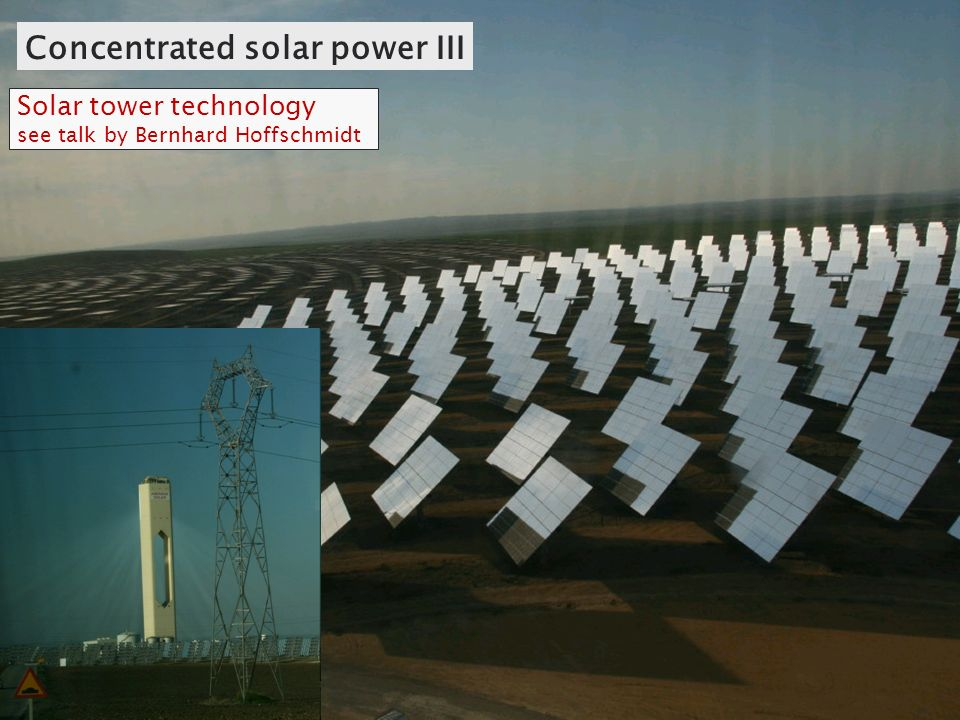 Concentrated solar power III Solar tower technology see talk by Bernhard Hoffschmidt