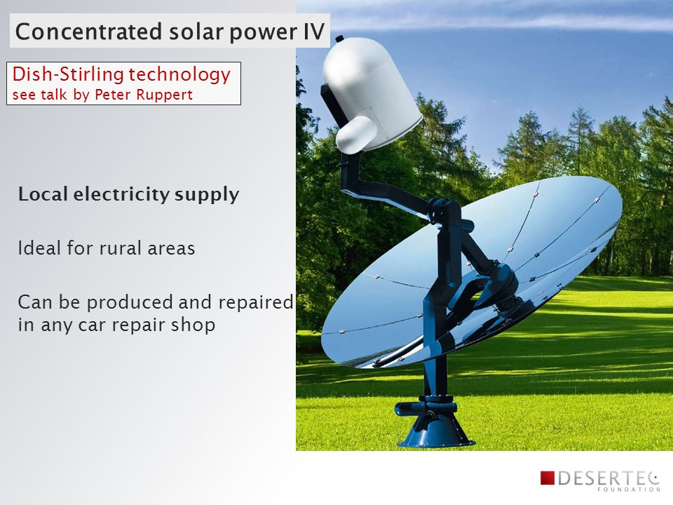 Concentrated solar power IV Dish-Stirling technology see talk by Peter Ruppert Local electricity supply Ideal for rural areas Can be produced and repaired in any car repair shop