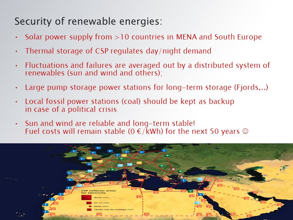 Security of renewable energies: Solar power supply from >10 countries in MENA and South Europe Thermal storage of CSP regulates day/night demand Fluctuations and failures are averaged out by a distributed system of renewables (sun and wind and others); Large pump storage power stations for long-term storage (Fjords,..) Local fossil power stations (coal) should be kept as backup in case of a political crisis Sun and wind are reliable and long-term stable.