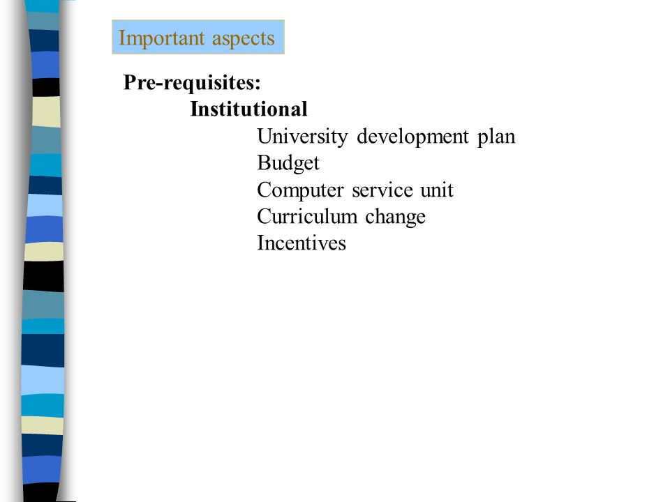 Important aspects Pre-requisites: Institutional University development plan Budget Computer service unit Curriculum change Incentives