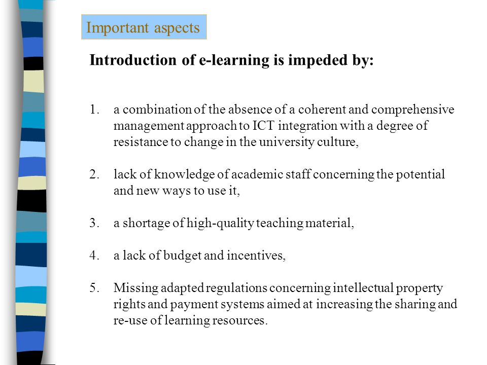 Important aspects Introduction of e-learning is impeded by: 1.a combination of the absence of a coherent and comprehensive management approach to ICT integration with a degree of resistance to change in the university culture, 2.lack of knowledge of academic staff concerning the potential and new ways to use it, 3.a shortage of high-quality teaching material, 4.a lack of budget and incentives, 5.Missing adapted regulations concerning intellectual property rights and payment systems aimed at increasing the sharing and re-use of learning resources.