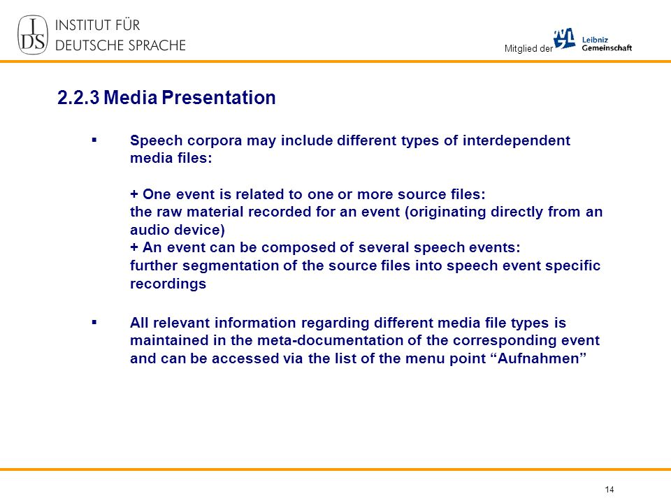 Mitglied der 14 2.2.3 Media Presentation Speech corpora may include different types of interdependent media files: + One event is related to one or more source files: the raw material recorded for an event (originating directly from an audio device) + An event can be composed of several speech events: further segmentation of the source files into speech event specific recordings All relevant information regarding different media file types is maintained in the meta-documentation of the corresponding event and can be accessed via the list of the menu point Aufnahmen