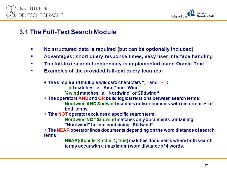 Mitglied der 17 3.1 The Full-Text Search Module No structured data is required (but can be optionally included) Advantages: short query response times, easy user interface handling The full-text search functionality is implemented using Oracle Text Examples of the provided full-text query features: + The simple and multiple wildcard characters _ and % : _ind matches i.e.