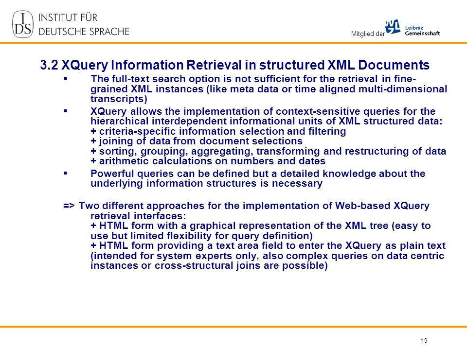 Mitglied der 19 3.2 XQuery Information Retrieval in structured XML Documents The full-text search option is not sufficient for the retrieval in fine- grained XML instances (like meta data or time aligned multi-dimensional transcripts) XQuery allows the implementation of context-sensitive queries for the hierarchical interdependent informational units of XML structured data: + criteria-specific information selection and filtering + joining of data from document selections + sorting, grouping, aggregating, transforming and restructuring of data + arithmetic calculations on numbers and dates Powerful queries can be defined but a detailed knowledge about the underlying information structures is necessary => Two different approaches for the implementation of Web-based XQuery retrieval interfaces: + HTML form with a graphical representation of the XML tree (easy to use but limited flexibility for query definition) + HTML form providing a text area field to enter the XQuery as plain text (intended for system experts only, also complex queries on data centric instances or cross-structural joins are possible)