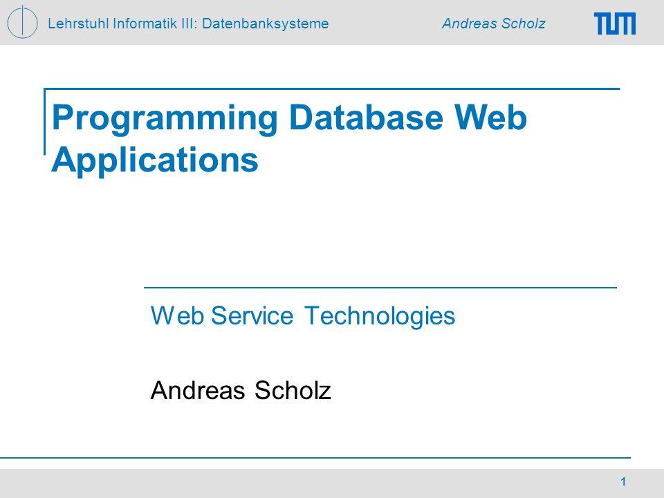 Lehrstuhl Informatik III: Datenbanksysteme Andreas Scholz 1 Programming Database Web Applications Web Service Technologies Andreas Scholz