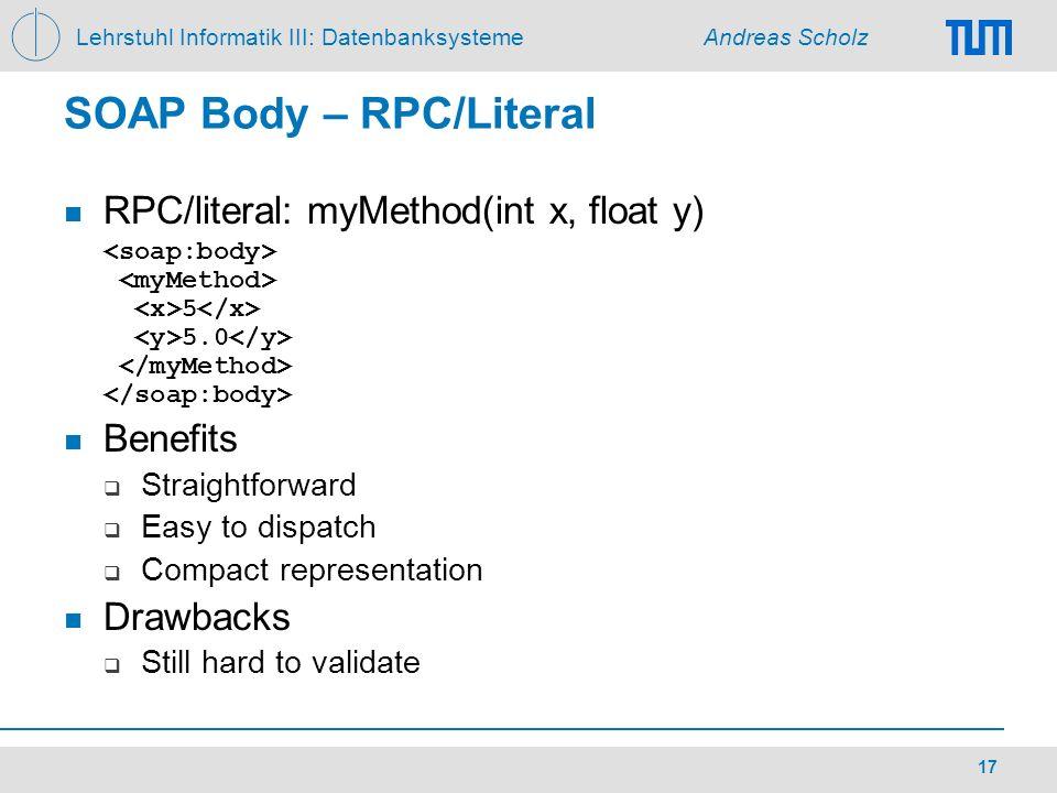 Lehrstuhl Informatik III: Datenbanksysteme Andreas Scholz 17 SOAP Body – RPC/Literal RPC/literal: myMethod(int x, float y) 5 5.0 Benefits Straightforw