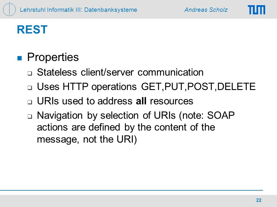 Lehrstuhl Informatik III: Datenbanksysteme Andreas Scholz 22 REST Properties Stateless client/server communication Uses HTTP operations GET,PUT,POST,D