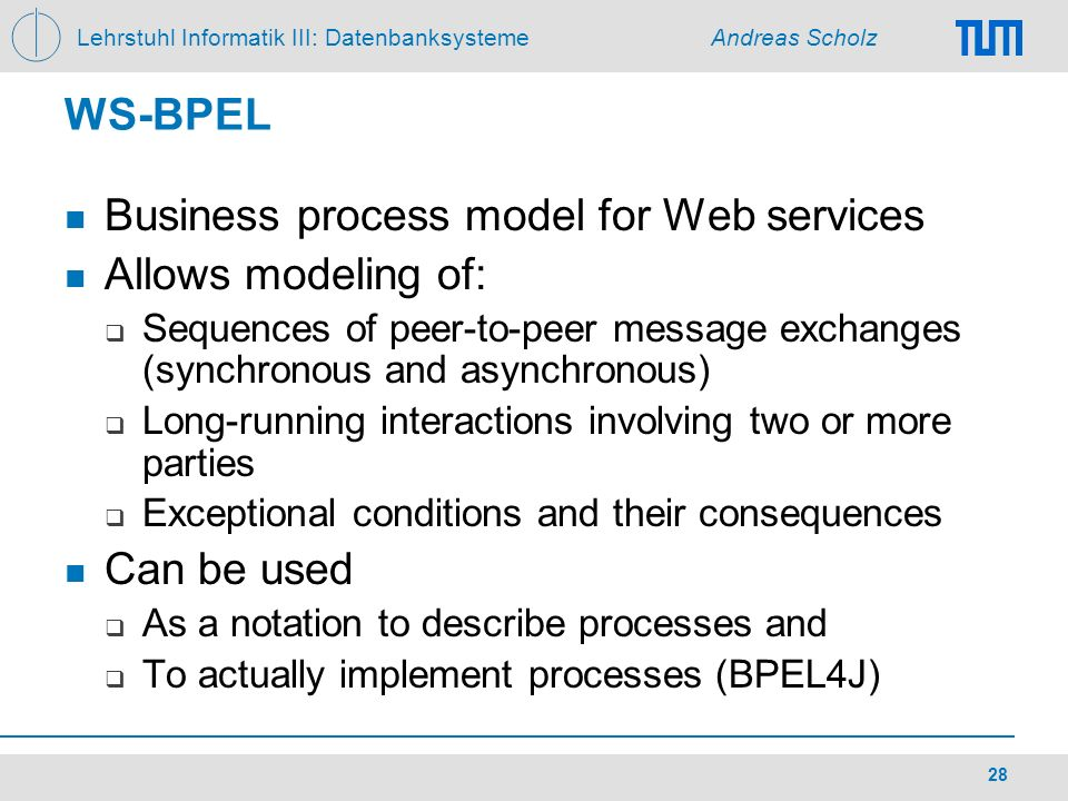 Lehrstuhl Informatik III: Datenbanksysteme Andreas Scholz 28 WS-BPEL Business process model for Web services Allows modeling of: Sequences of peer-to-