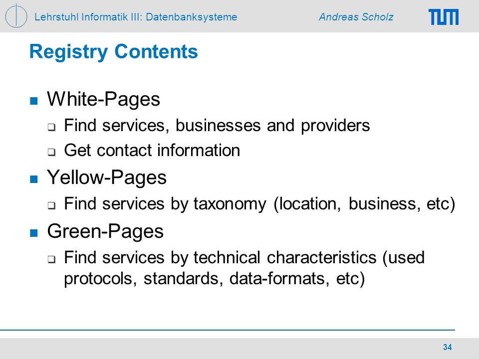 Lehrstuhl Informatik III: Datenbanksysteme Andreas Scholz 34 Registry Contents White-Pages Find services, businesses and providers Get contact informa