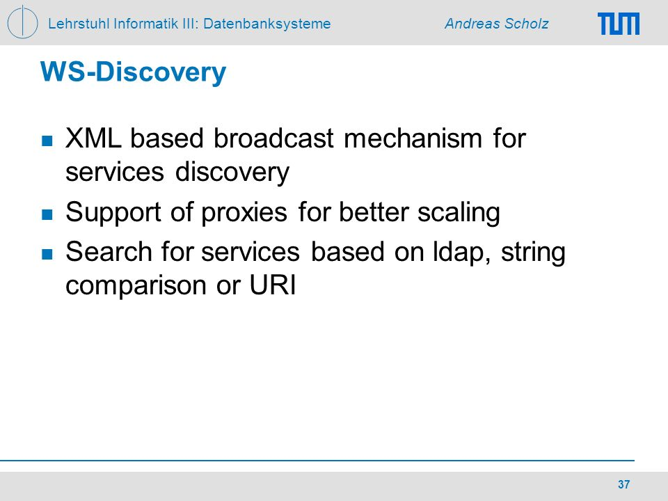Lehrstuhl Informatik III: Datenbanksysteme Andreas Scholz 37 WS-Discovery XML based broadcast mechanism for services discovery Support of proxies for