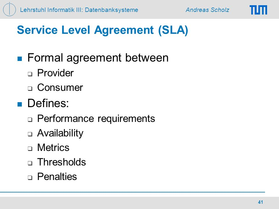 Lehrstuhl Informatik III: Datenbanksysteme Andreas Scholz 41 Service Level Agreement (SLA) Formal agreement between Provider Consumer Defines: Perform